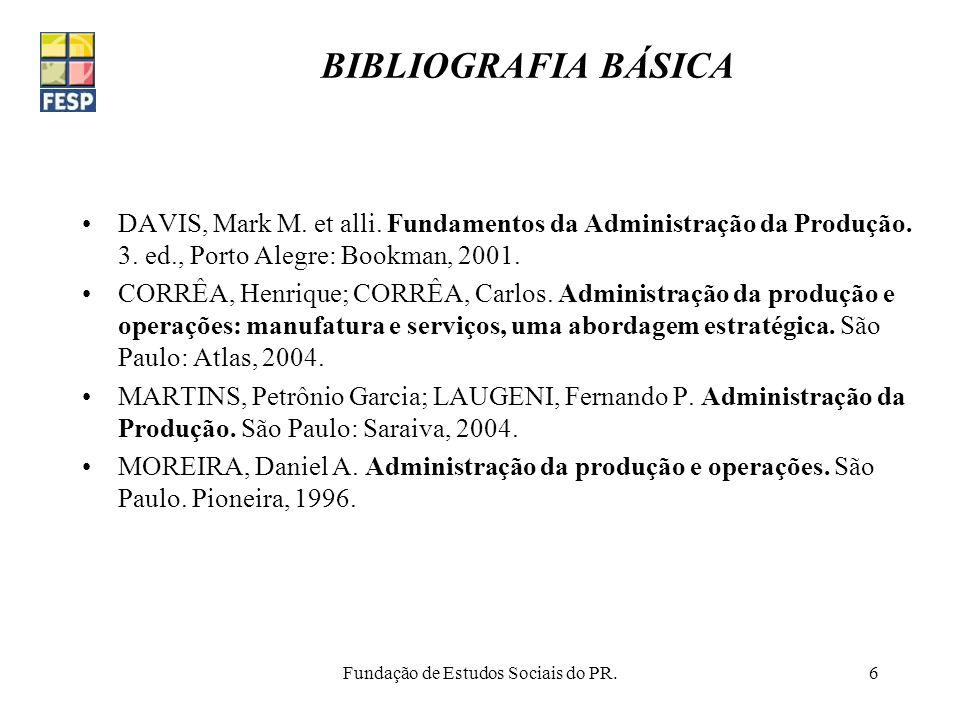 Fundação de Estudos Sociais do PR.6 BIBLIOGRAFIA BÁSICA DAVIS, Mark M. et alli. Fundamentos da Administração da Produção. 3. ed., Porto Alegre: Bookma