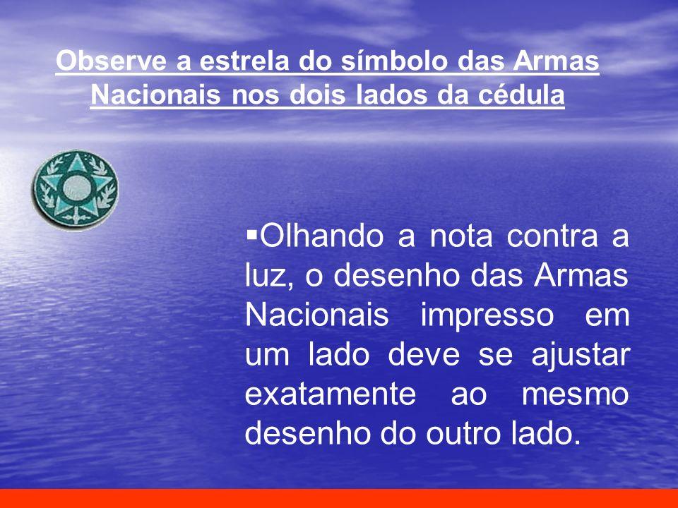 Observe a estrela do símbolo das Armas Nacionais nos dois lados da cédula Olhando a nota contra a luz, o desenho das Armas Nacionais impresso em um la