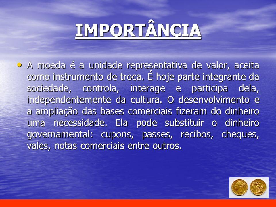 IMPORTÂNCIA A moeda é a unidade representativa de valor, aceita como instrumento de troca. É hoje parte integrante da sociedade, controla, interage e