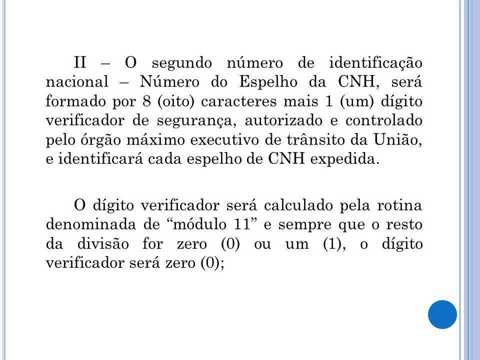 II – O segundo número de identificação nacional – Número do Espelho da CNH, será formado por 8 (oito) caracteres mais 1 (um) dígito verificador de seg