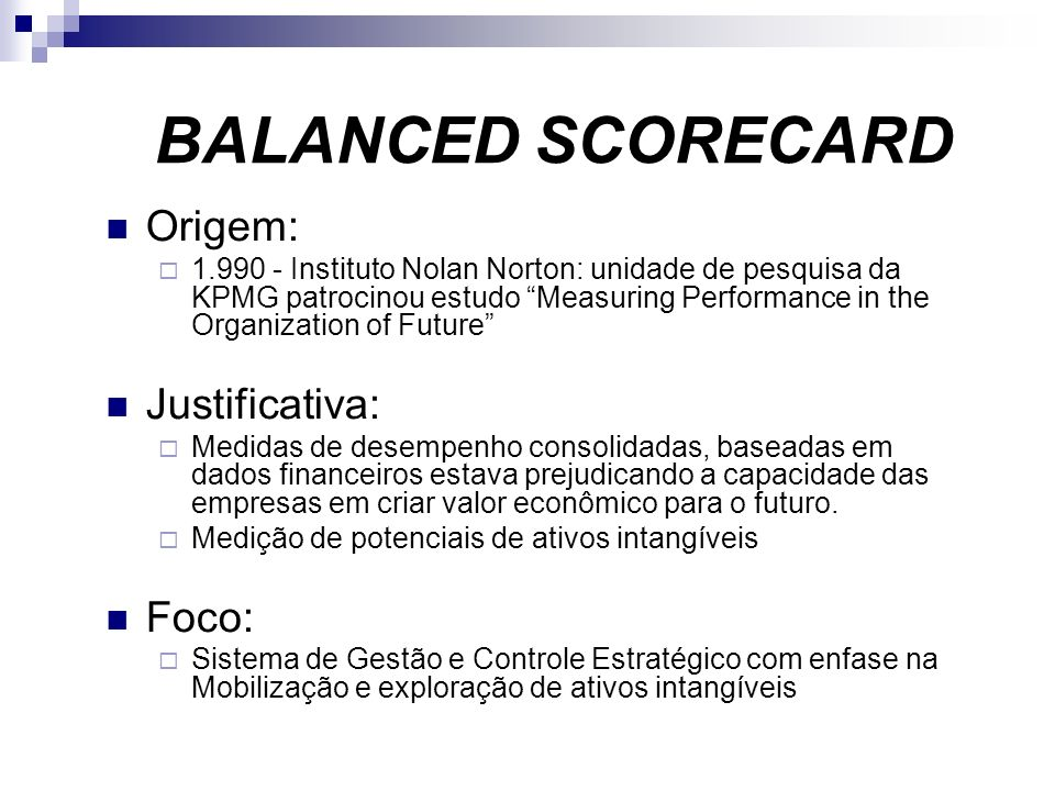 BALANCED SCORECARD Origem: 1.990 - Instituto Nolan Norton: unidade de pesquisa da KPMG patrocinou estudo Measuring Performance in the Organization of