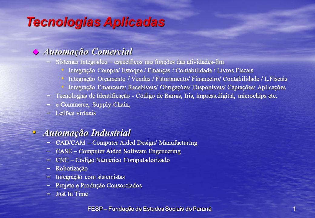 Tecnologias Aplicadas FESP – Fundação de Estudos Sociais do Paraná1 u Automação Comercial – – Sistemas Integrados – específicos nas funções das atividades-fim Integração Compra/ Estoque / Finanças / Contabilidade / Livros Fiscais Integração Orçamento / Vendas / Faturamento/ Financeiro/ Contabilidade / L.Fiscais Integração Financeira: Recebíveis/ Obrigações/ Disponíveis/ Captações/ Aplicações – – Tecnologias de Identificação - Código de Barras, Iris, impress.digital, microchips etc.