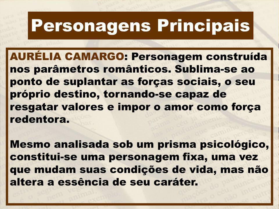 Personagens Principais AURÉLIA CAMARGO: Personagem construída nos parâmetros românticos. Sublima-se ao ponto de suplantar as forças sociais, o seu pró