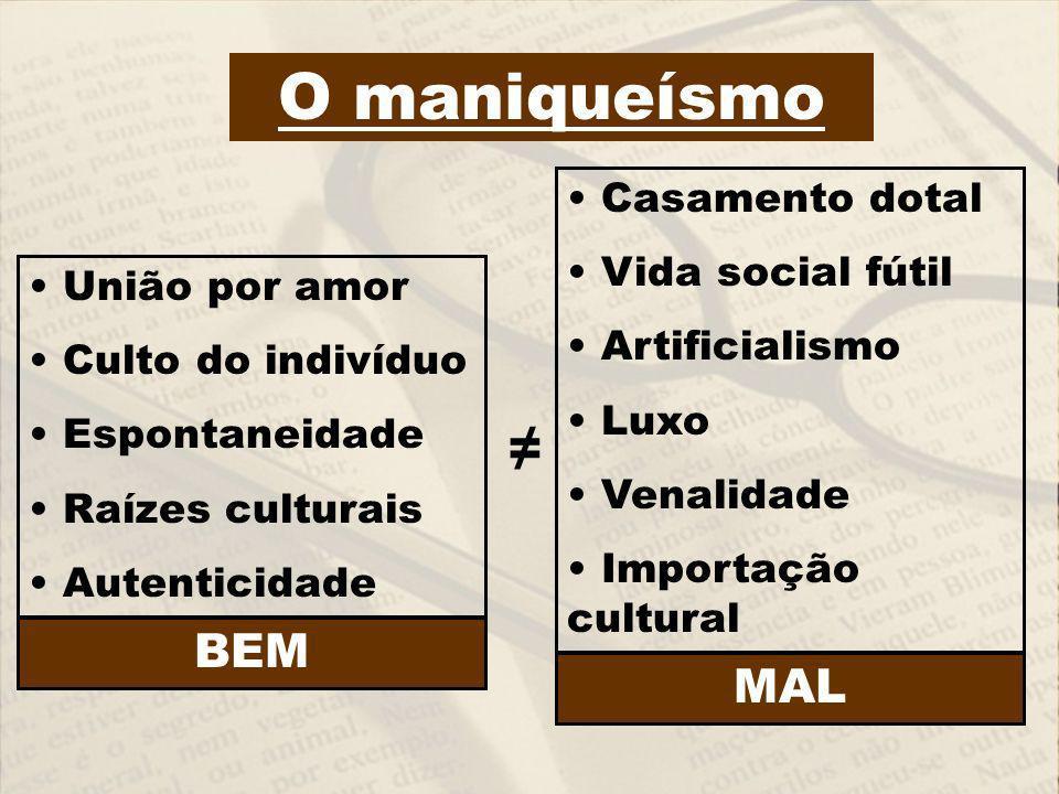 O maniqueísmo União por amor Culto do indivíduo Espontaneidade Raízes culturais Autenticidade Casamento dotal Vida social fútil Artificialismo Luxo Ve