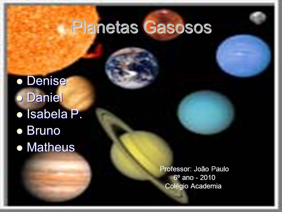 Planetas Gasosos Denise Denise Daniel Daniel Isabela P. Isabela P. Bruno Bruno Matheus Matheus Professor: João Paulo 6º ano - 2010 Colégio Academia