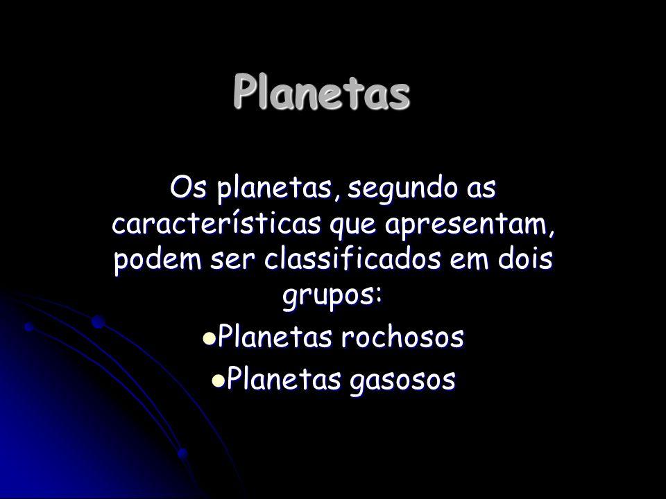 Planetas Os planetas, segundo as características que apresentam, podem ser classificados em dois grupos: Planetas rochosos Planetas rochosos Planetas
