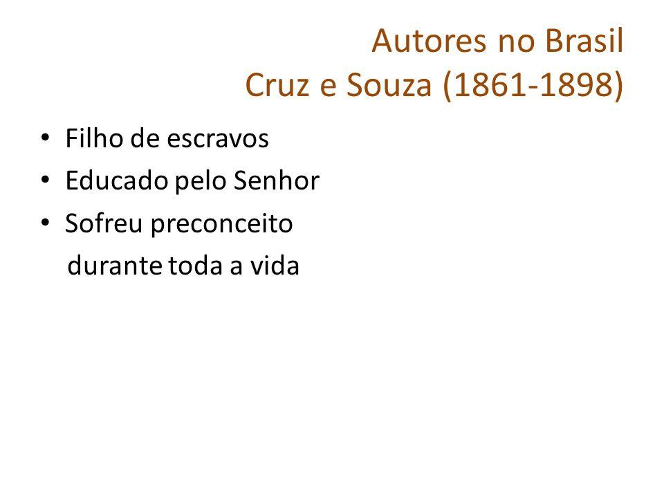 Autores no Brasil Cruz e Souza (1861-1898) Filho de escravos Educado pelo Senhor Sofreu preconceito durante toda a vida