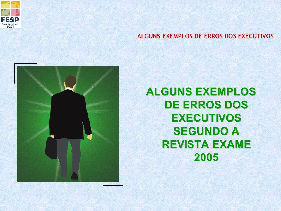 ALGUNS EXEMPLOS DE ERROS DOS EXECUTIVOS SEGUNDO A REVISTA EXAME 2005 ALGUNS EXEMPLOS DE ERROS DOS EXECUTIVOS