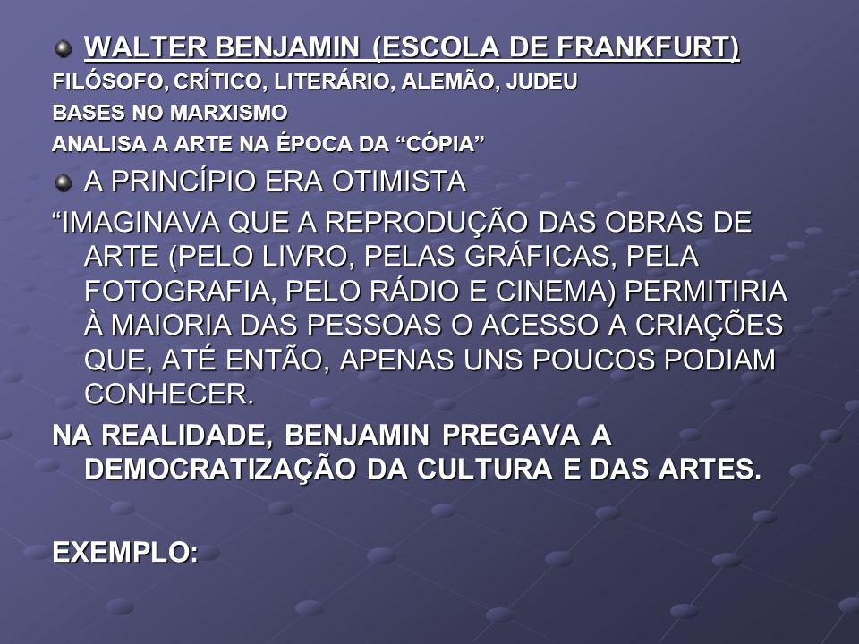 WALTER BENJAMIN (ESCOLA DE FRANKFURT) FILÓSOFO, CRÍTICO, LITERÁRIO, ALEMÃO, JUDEU BASES NO MARXISMO ANALISA A ARTE NA ÉPOCA DA CÓPIA A PRINCÍPIO ERA O