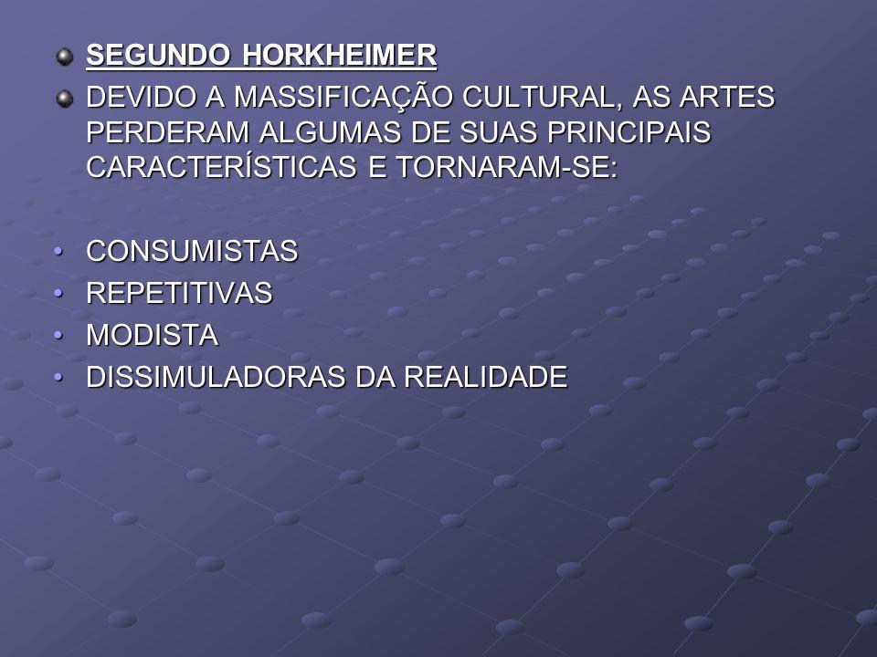 SEGUNDO HORKHEIMER DEVIDO A MASSIFICAÇÃO CULTURAL, AS ARTES PERDERAM ALGUMAS DE SUAS PRINCIPAIS CARACTERÍSTICAS E TORNARAM-SE: CONSUMISTASCONSUMISTAS