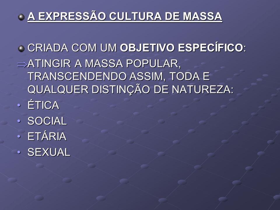A EXPRESSÃO CULTURA DE MASSA CRIADA COM UM OBJETIVO ESPECÍFICO: ATINGIR A MASSA POPULAR, TRANSCENDENDO ASSIM, TODA E QUALQUER DISTINÇÃO DE NATUREZA: A