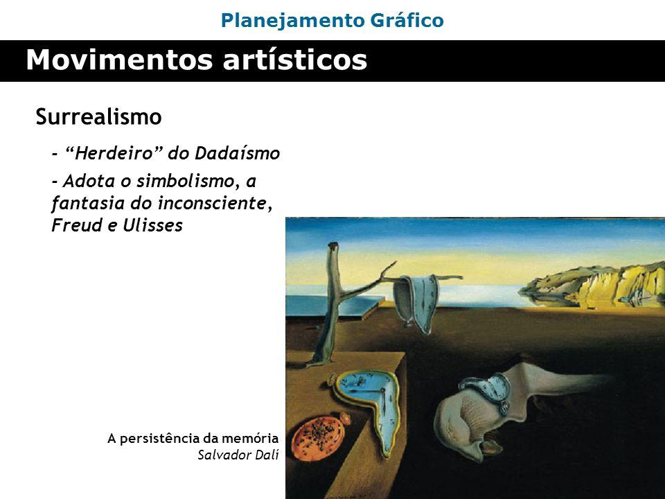 Planejamento Gráfico Movimentos artísticos Surrealismo - Herdeiro do Dadaísmo A persistência da memória Salvador Dalí - Adota o simbolismo, a fantasia
