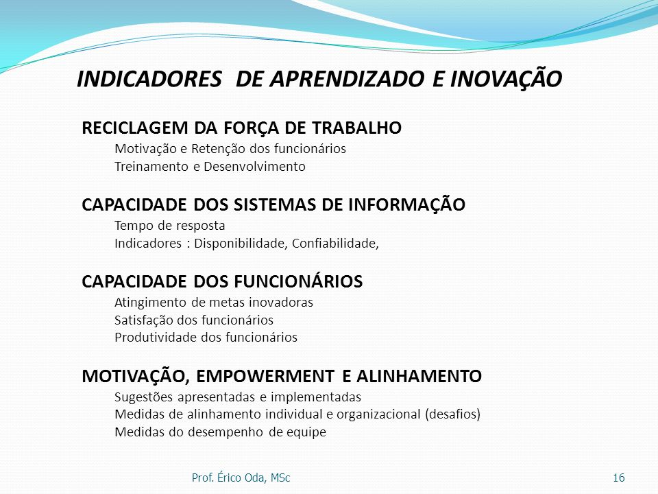 Prof. Érico Oda, MSc16 INDICADORES DE APRENDIZADO E INOVAÇÃO RECICLAGEM DA FORÇA DE TRABALHO Motivação e Retenção dos funcionários Treinamento e Desen