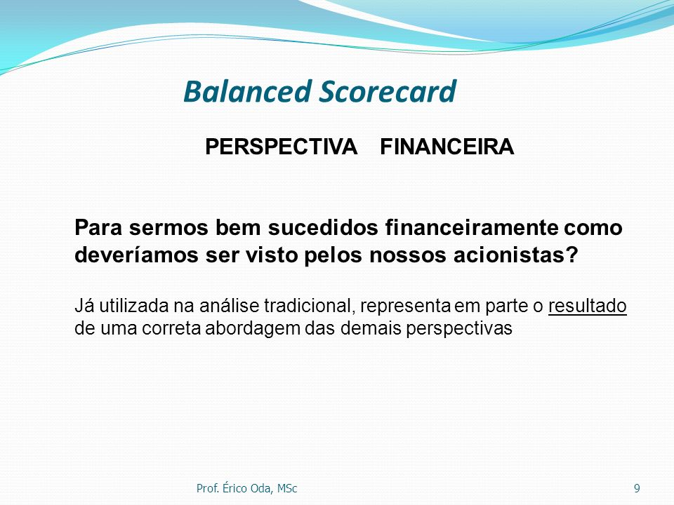 Balanced Scorecard Prof. Érico Oda, MSc9 PERSPECTIVA FINANCEIRA Para sermos bem sucedidos financeiramente como deveríamos ser visto pelos nossos acion