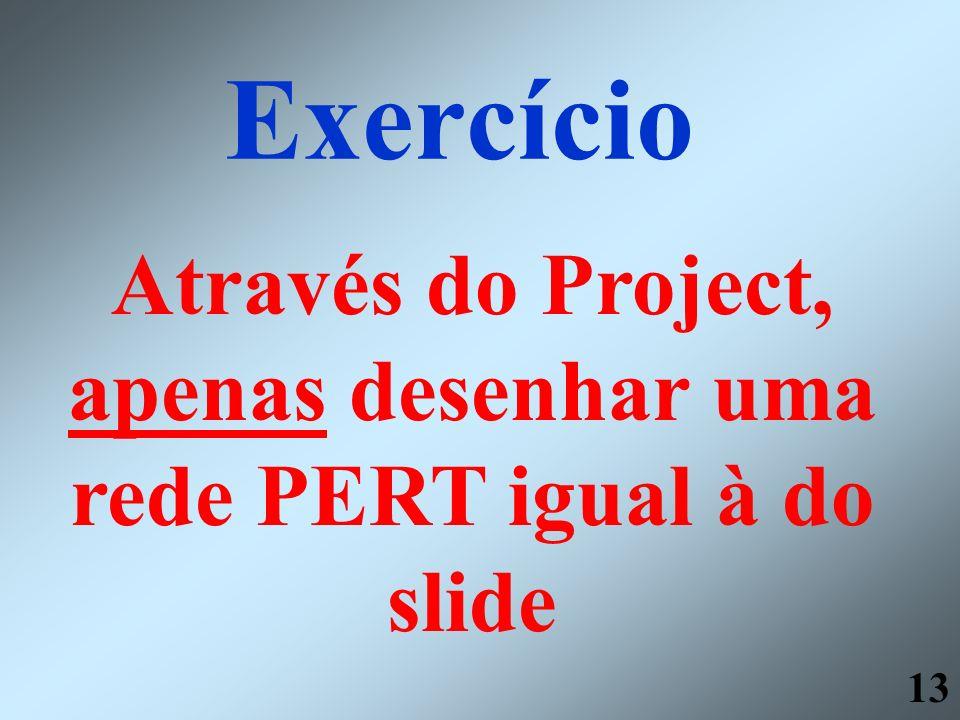 13 Exercício Através do Project, apenas desenhar uma rede PERT igual à do slide