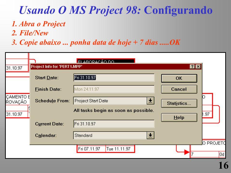 16 1. Abra o Project 2. File/New 3. Copie abaixo... ponha data de hoje + 7 dias.....OK Usando O MS Project 98: Configurando