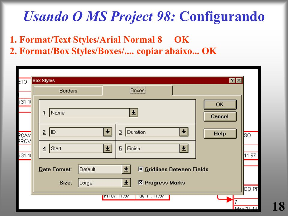 18 Usando O MS Project 98: Configurando 1. Format/Text Styles/Arial Normal 8 OK 2. Format/Box Styles/Boxes/.... copiar abaixo... OK