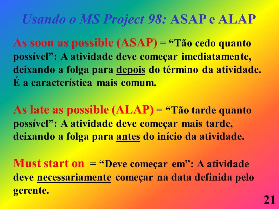 21 Usando o MS Project 98: ASAP e ALAP As soon as possible (ASAP) = Tão cedo quanto possível: A atividade deve começar imediatamente, deixando a folga