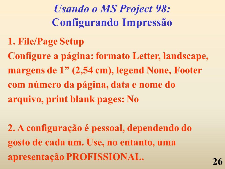 26 Usando o MS Project 98: Configurando Impressão 1. File/Page Setup Configure a página: formato Letter, landscape, margens de 1 (2,54 cm), legend Non