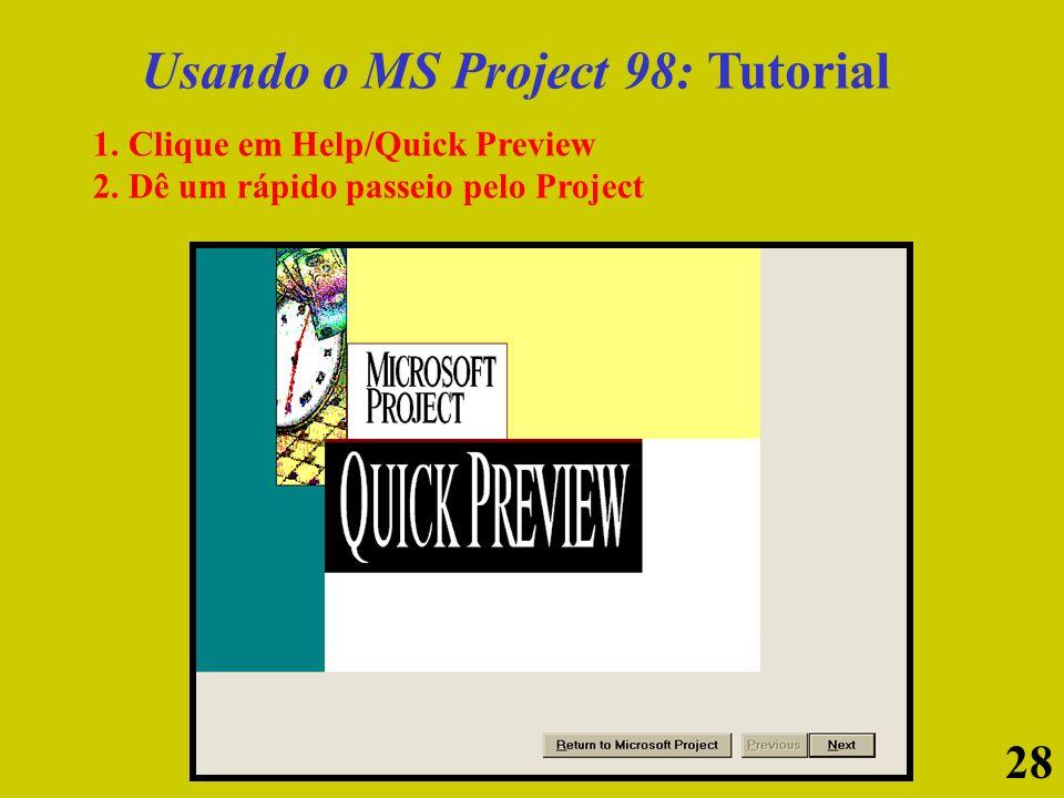 28 Usando o MS Project 98: Tutorial 1. Clique em Help/Quick Preview 2. Dê um rápido passeio pelo Project