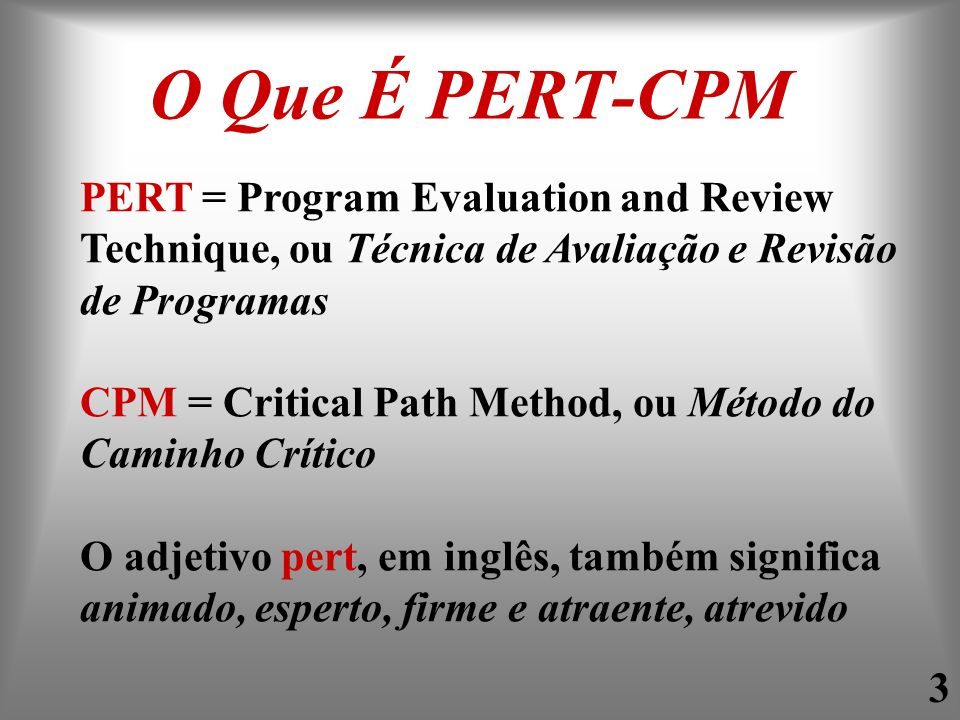 3 O Que É PERT-CPM PERT = Program Evaluation and Review Technique, ou Técnica de Avaliação e Revisão de Programas CPM = Critical Path Method, ou Métod