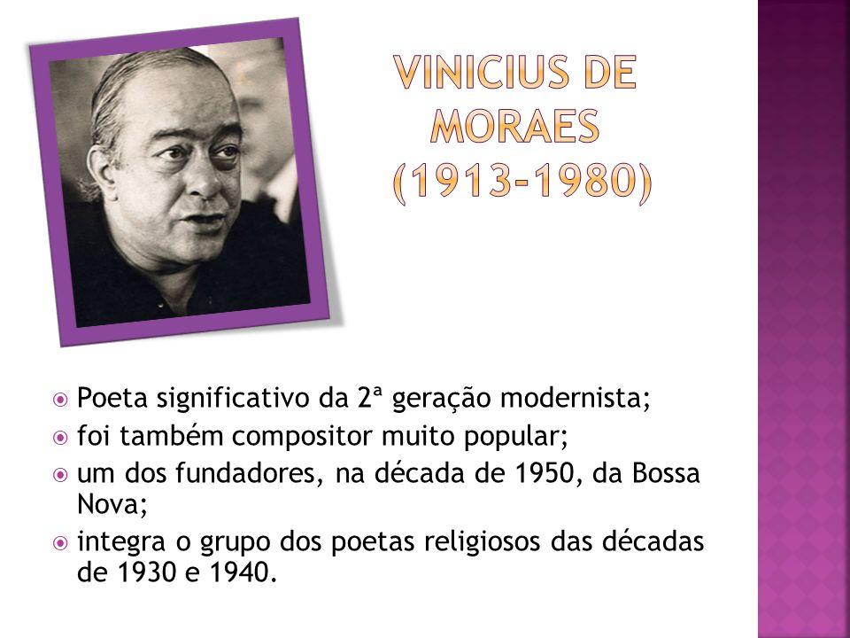 Poeta significativo da 2ª geração modernista; foi também compositor muito popular; um dos fundadores, na década de 1950, da Bossa Nova; integra o grupo dos poetas religiosos das décadas de 1930 e 1940.