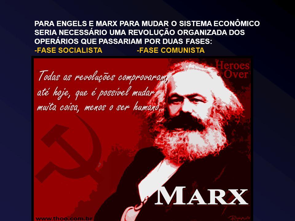 PARA ENGELS E MARX PARA MUDAR O SISTEMA ECONÔMICO SERIA NECESSÁRIO UMA REVOLUÇÃO ORGANIZADA DOS OPERÁRIOS QUE PASSARIAM POR DUAS FASES: -FASE SOCIALISTA -FASE COMUNISTA
