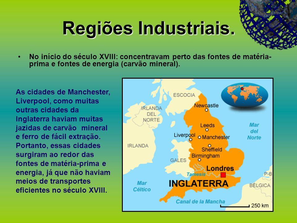 Regiões Industriais. No início do século XVIII: concentravam perto das fontes de matéria- prima e fontes de energia (carvão mineral). As cidades de Ma