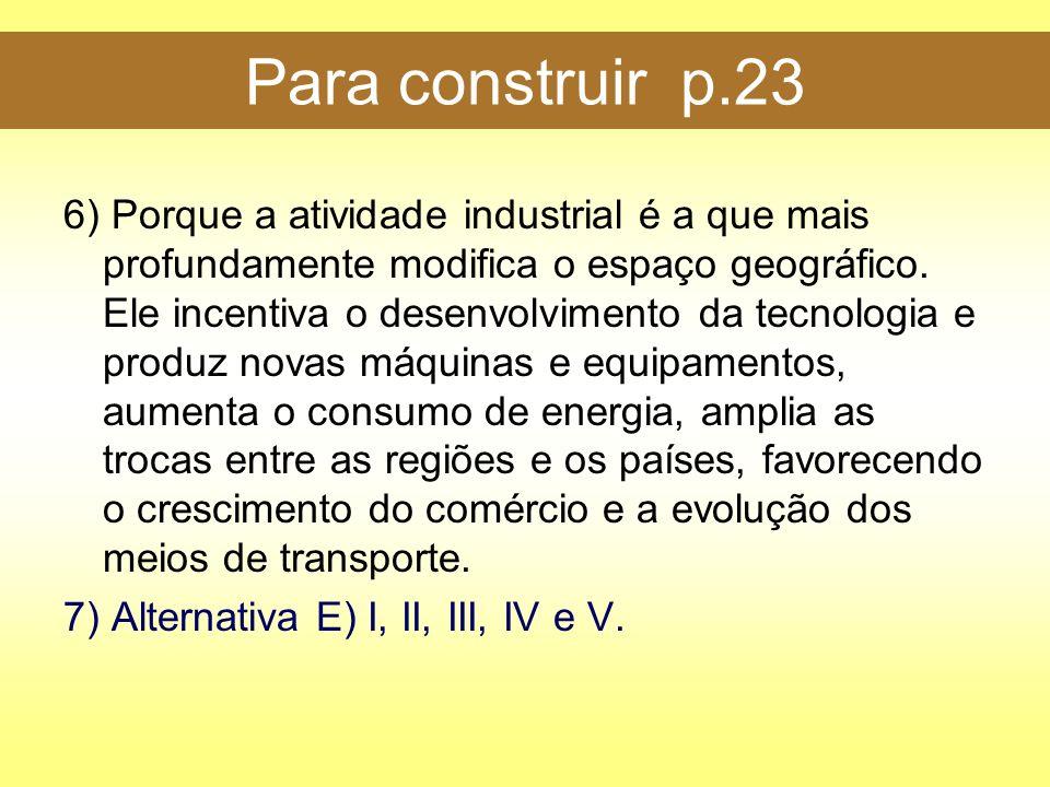 Para construir p.23 6) Porque a atividade industrial é a que mais profundamente modifica o espaço geográfico. Ele incentiva o desenvolvimento da tecno