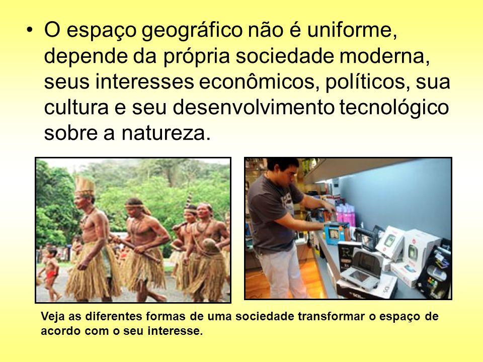 O espaço geográfico não é uniforme, depende da própria sociedade moderna, seus interesses econômicos, políticos, sua cultura e seu desenvolvimento tec