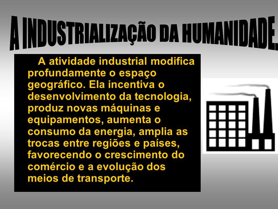 A atividade industrial modifica profundamente o espaço geográfico. Ela incentiva o desenvolvimento da tecnologia, produz novas máquinas e equipamentos