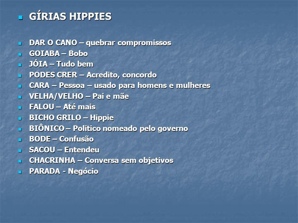 GÍRIAS HIPPIES GÍRIAS HIPPIES DAR O CANO – quebrar compromissos DAR O CANO – quebrar compromissos GOIABA – Bobo GOIABA – Bobo JÓIA – Tudo bem JÓIA – T