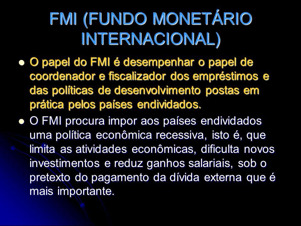 FMI (FUNDO MONETÁRIO INTERNACIONAL) O papel do FMI é desempenhar o papel de coordenador e fiscalizador dos empréstimos e das políticas de desenvolvime