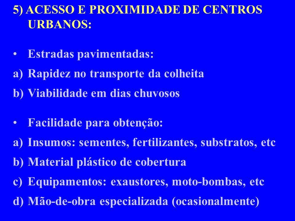 5) ACESSO E PROXIMIDADE DE CENTROS URBANOS: Estradas pavimentadas: a)Rapidez no transporte da colheita b)Viabilidade em dias chuvosos Facilidade para obtenção: a)Insumos: sementes, fertilizantes, substratos, etc b)Material plástico de cobertura c)Equipamentos: exaustores, moto-bombas, etc d)Mão-de-obra especializada (ocasionalmente)