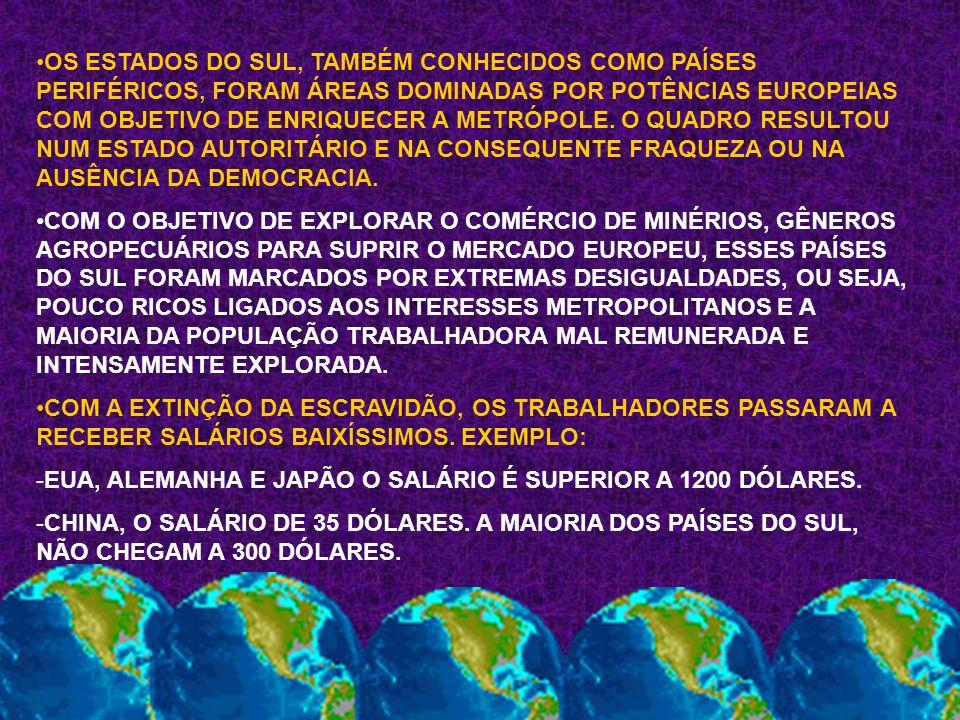 OS ESTADOS DO SUL, TAMBÉM CONHECIDOS COMO PAÍSES PERIFÉRICOS, FORAM ÁREAS DOMINADAS POR POTÊNCIAS EUROPEIAS COM OBJETIVO DE ENRIQUECER A METRÓPOLE. O