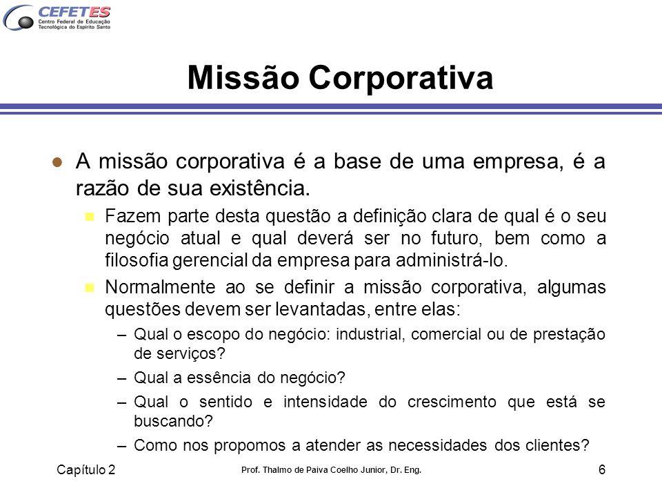 Capítulo 2 Prof. Thalmo de Paiva Coelho Junior, Dr. Eng. 6 Missão Corporativa l A missão corporativa é a base de uma empresa, é a razão de sua existên