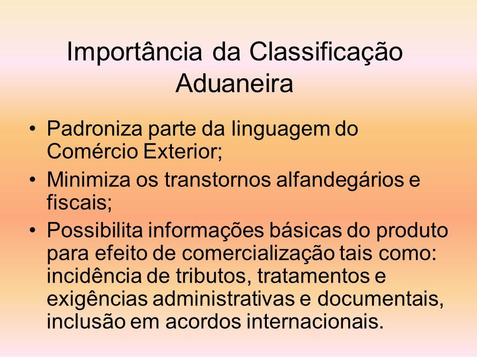 Importância da Classificação Aduaneira Padroniza parte da linguagem do Comércio Exterior; Minimiza os transtornos alfandegários e fiscais; Possibilita