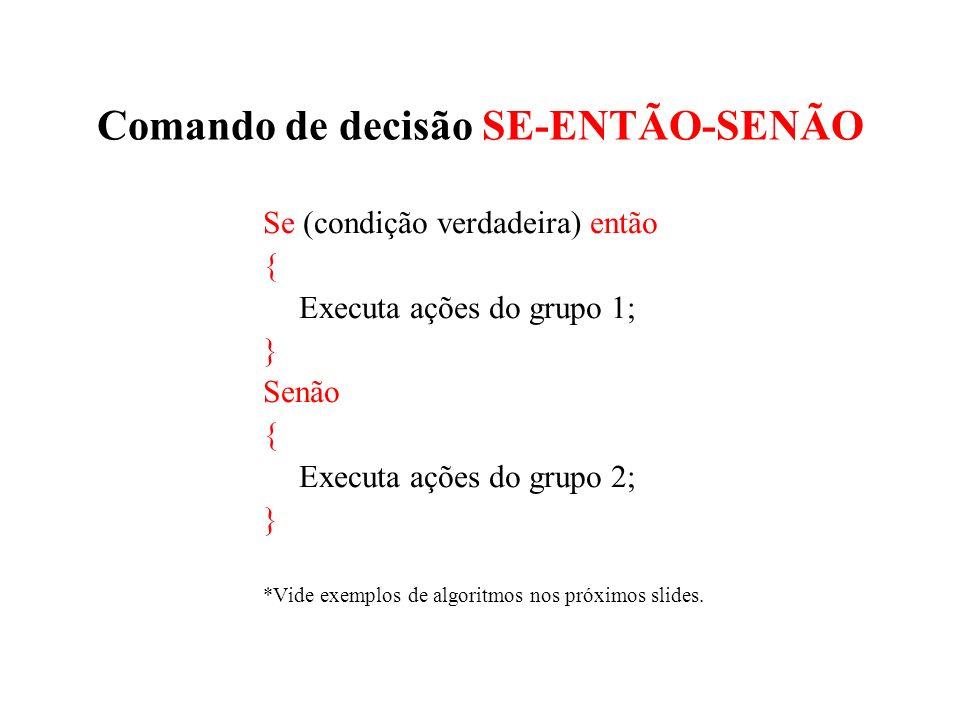 Comando de decisão SE-ENTÃO-SENÃO Se (condição verdadeira) então { Executa ações do grupo 1; } Senão { Executa ações do grupo 2; } *Vide exemplos de a