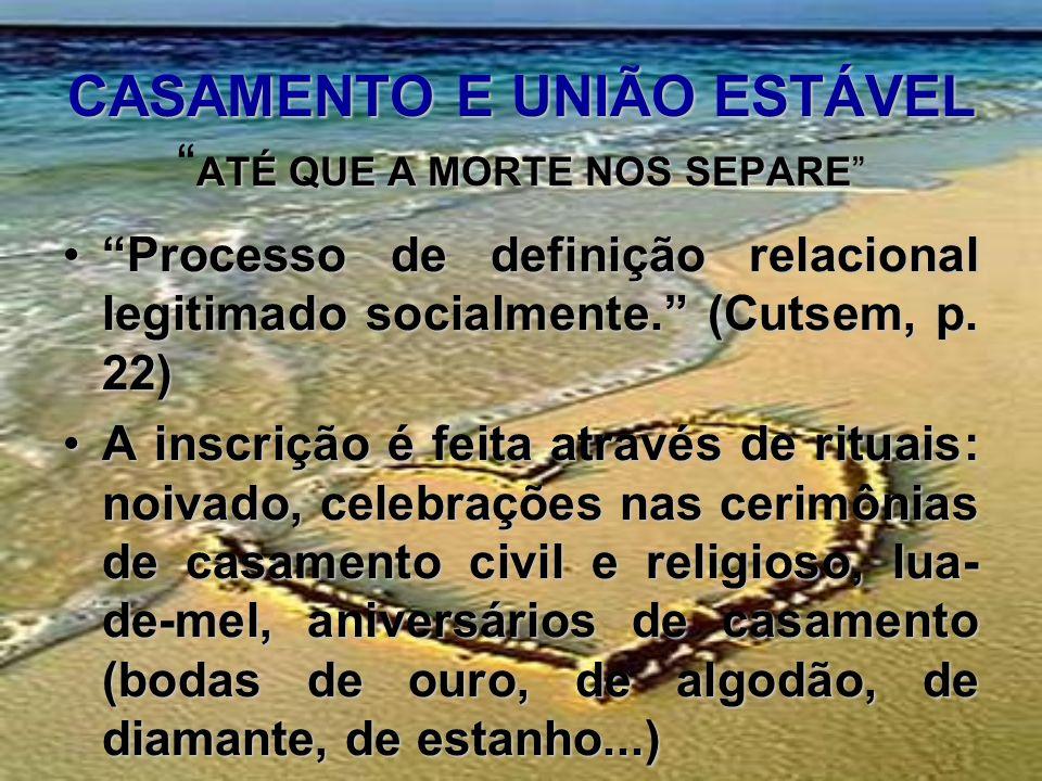 CASAMENTO E UNIÃO ESTÁVEL ATÉ QUE A MORTE NOS SEPARE Processo de definição relacional legitimado socialmente. (Cutsem, p. 22)Processo de definição rel