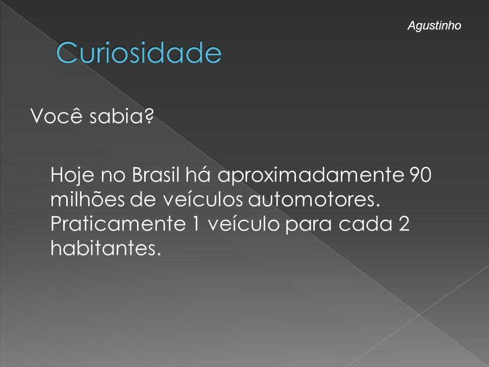 Você sabia? Hoje no Brasil há aproximadamente 90 milhões de veículos automotores. Praticamente 1 veículo para cada 2 habitantes. Agustinho