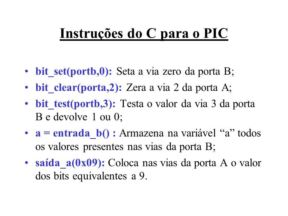 Instruções do C para o PIC bit_set(portb,0): Seta a via zero da porta B; bit_clear(porta,2): Zera a via 2 da porta A; bit_test(portb,3): Testa o valor