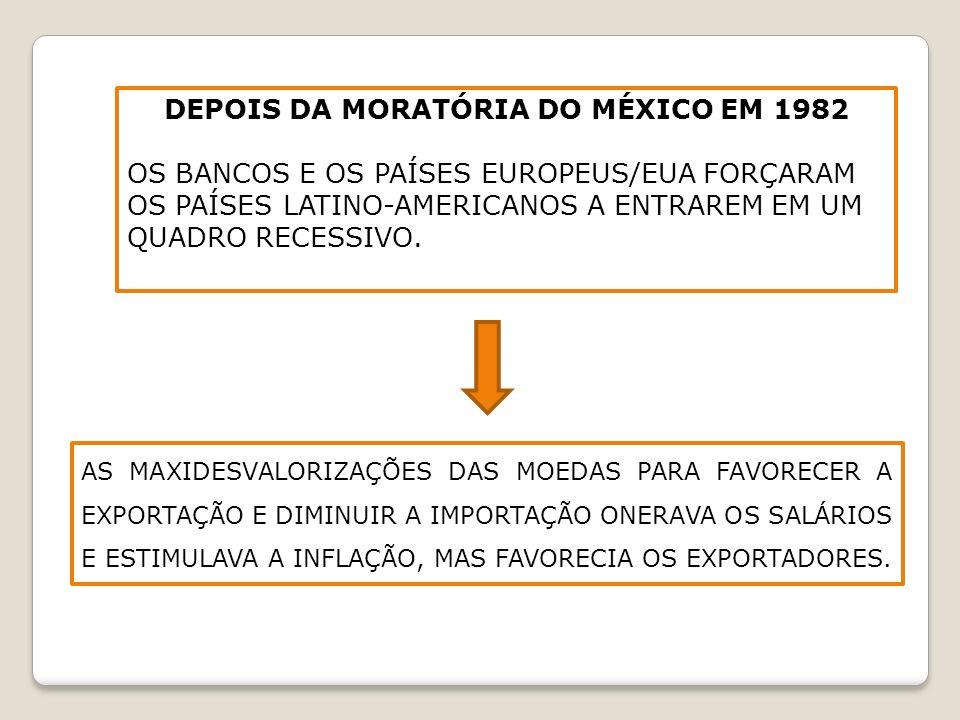 DEPOIS DA MORATÓRIA DO MÉXICO EM 1982 OS BANCOS E OS PAÍSES EUROPEUS/EUA FORÇARAM OS PAÍSES LATINO-AMERICANOS A ENTRAREM EM UM QUADRO RECESSIVO. AS MA