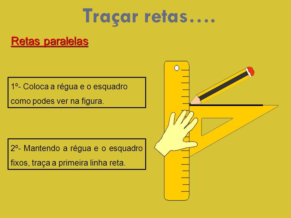 1º- Coloca a régua e o esquadro como podes ver na figura. 2º- Mantendo a régua e o esquadro fixos, traça a primeira linha reta. Retas paralelas Traçar