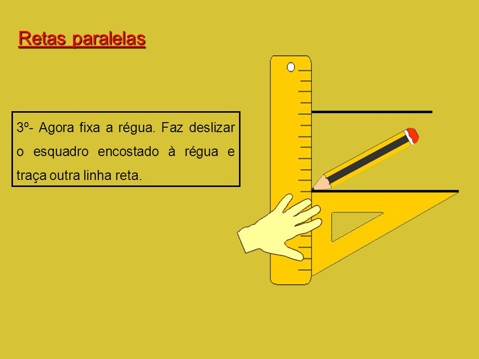 3º- Agora fixa a régua. Faz deslizar o esquadro encostado à régua e traça outra linha reta. Retas paralelas