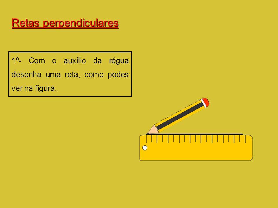 Retas perpendiculares 1º- Com o auxílio da régua desenha uma reta, como podes ver na figura.