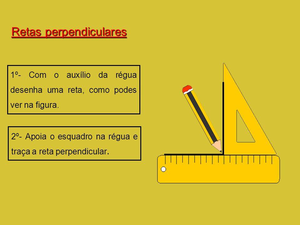 Retas perpendiculares 1º- Com o auxílio da régua desenha uma reta, como podes ver na figura. 2º- Apoia o esquadro na régua e traça a reta perpendicula