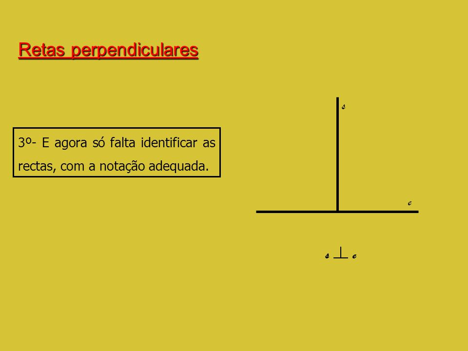 Retas perpendiculares 3º- E agora só falta identificar as rectas, com a notação adequada. s e s e
