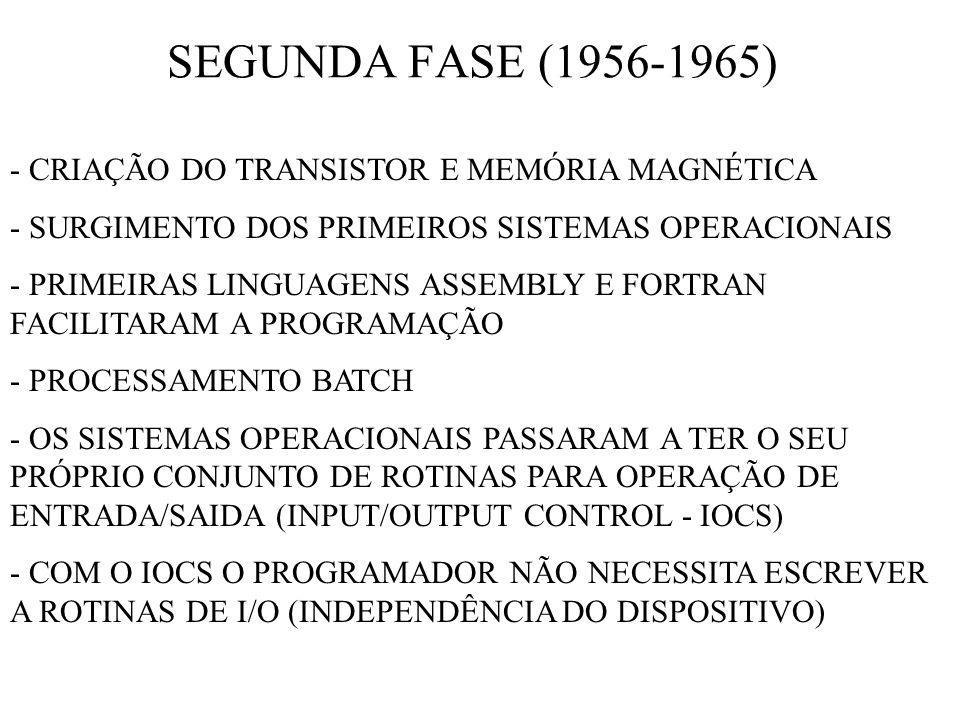 SEGUNDA FASE (1956-1965) - CRIAÇÃO DO TRANSISTOR E MEMÓRIA MAGNÉTICA - SURGIMENTO DOS PRIMEIROS SISTEMAS OPERACIONAIS - PRIMEIRAS LINGUAGENS ASSEMBLY E FORTRAN FACILITARAM A PROGRAMAÇÃO - PROCESSAMENTO BATCH - OS SISTEMAS OPERACIONAIS PASSARAM A TER O SEU PRÓPRIO CONJUNTO DE ROTINAS PARA OPERAÇÃO DE ENTRADA/SAIDA (INPUT/OUTPUT CONTROL - IOCS) - COM O IOCS O PROGRAMADOR NÃO NECESSITA ESCREVER A ROTINAS DE I/O (INDEPENDÊNCIA DO DISPOSITIVO)