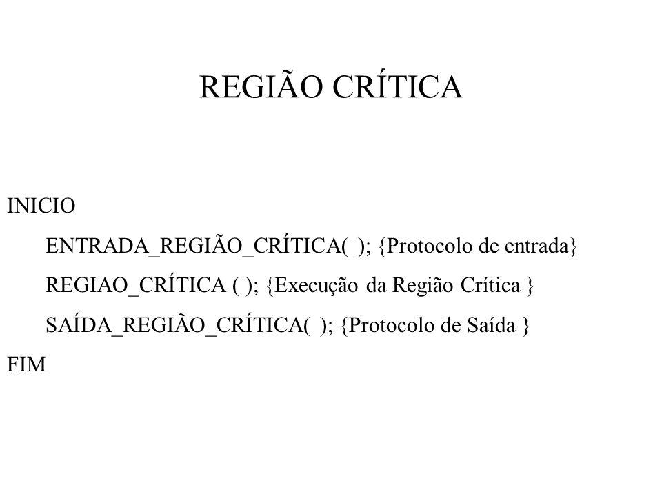 REGIÃO CRÍTICA INICIO ENTRADA_REGIÃO_CRÍTICA( ); {Protocolo de entrada} REGIAO_CRÍTICA ( ); {Execução da Região Crítica } SAÍDA_REGIÃO_CRÍTICA( ); {Protocolo de Saída } FIM