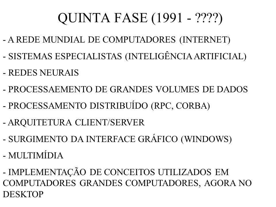 QUINTA FASE (1991 - ????) - A REDE MUNDIAL DE COMPUTADORES (INTERNET) - SISTEMAS ESPECIALISTAS (INTELIGÊNCIA ARTIFICIAL) - REDES NEURAIS - PROCESSAEMENTO DE GRANDES VOLUMES DE DADOS - PROCESSAMENTO DISTRIBUÍDO (RPC, CORBA) - ARQUITETURA CLIENT/SERVER - SURGIMENTO DA INTERFACE GRÁFICO (WINDOWS) - MULTIMÍDIA - IMPLEMENTAÇÃO DE CONCEITOS UTILIZADOS EM COMPUTADORES GRANDES COMPUTADORES, AGORA NO DESKTOP